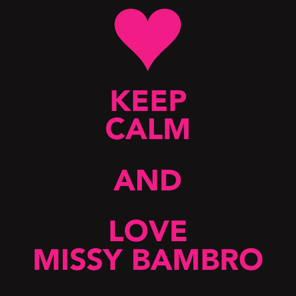 KEEP CALM AND LOVE MISSY BAMBRO