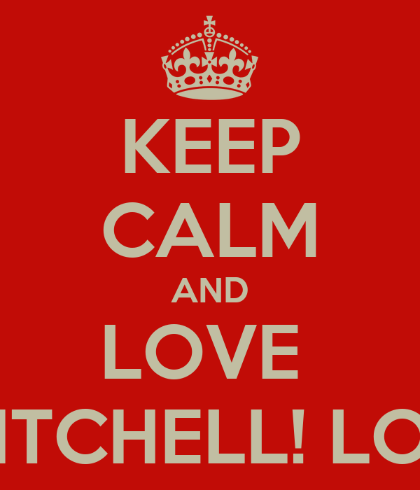 KEEP CALM AND LOVE  MITCHELL! LOL!