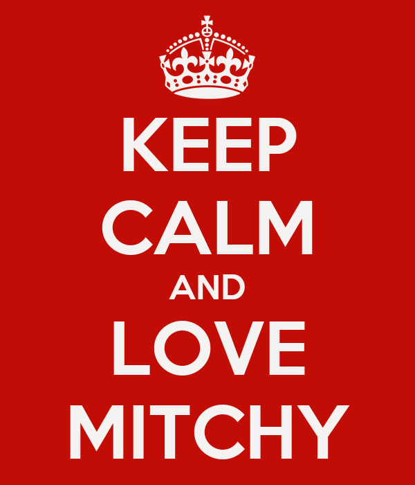 KEEP CALM AND LOVE MITCHY