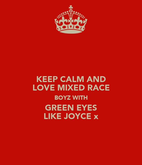 KEEP CALM AND LOVE MIXED RACE BOYZ WITH GREEN EYES LIKE JOYCE x