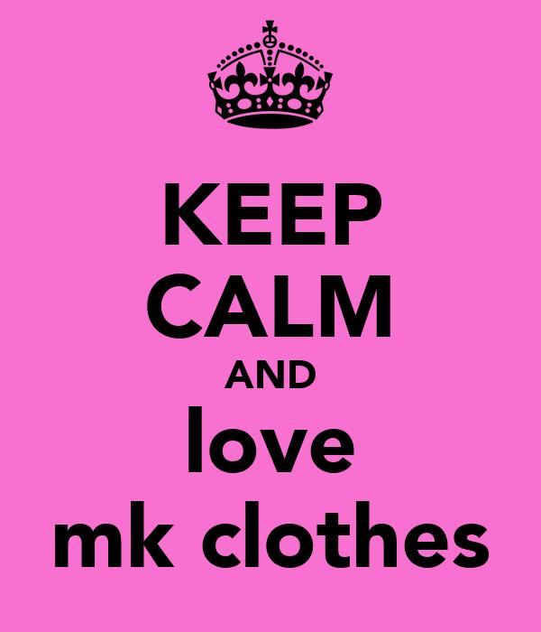 KEEP CALM AND love mk clothes