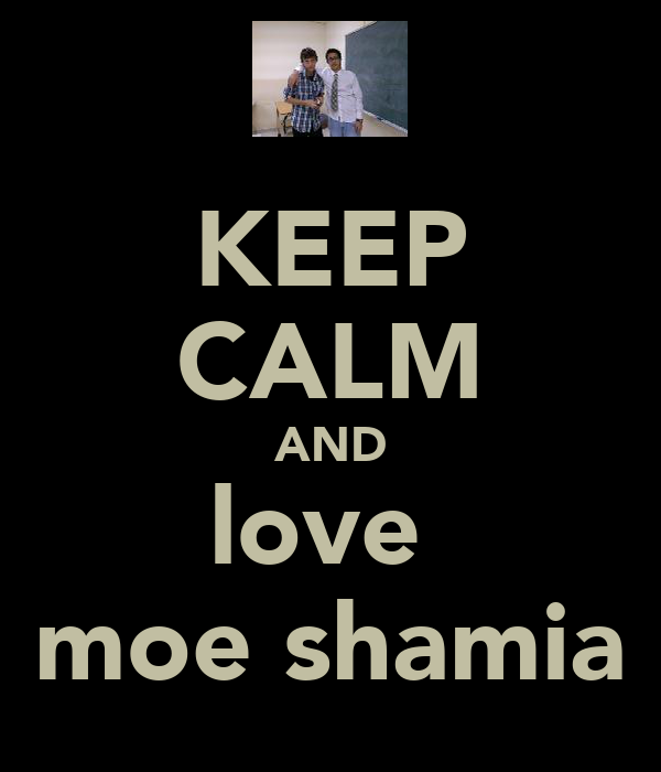 KEEP CALM AND love  moe shamia
