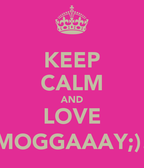 KEEP CALM AND LOVE MOGGAAAY;)!
