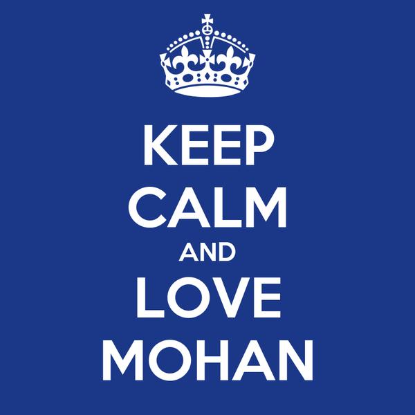 KEEP CALM AND LOVE MOHAN