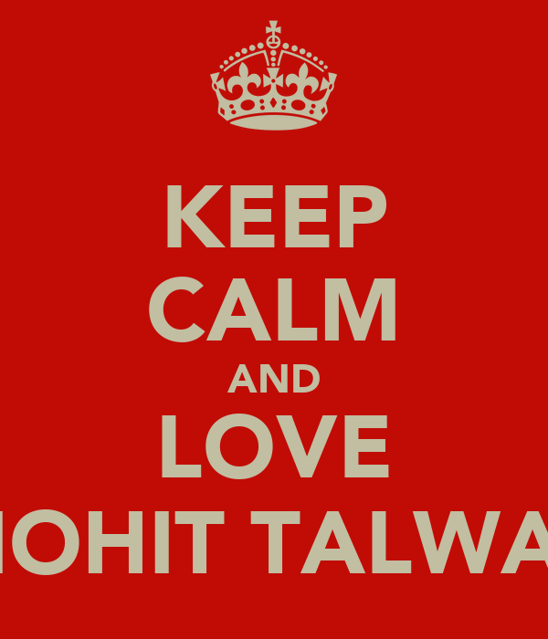 KEEP CALM AND LOVE MOHIT TALWAR