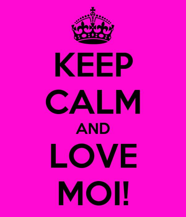 KEEP CALM AND LOVE MOI!