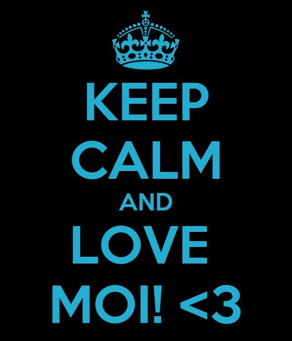 KEEP CALM AND LOVE  MOI! <3