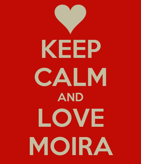 KEEP CALM AND LOVE MOIRA