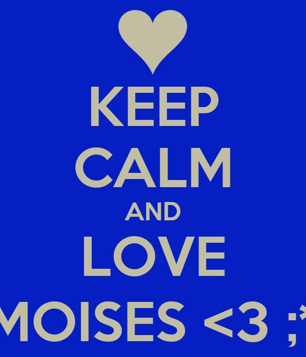 KEEP CALM AND LOVE MOISES <3 ;*