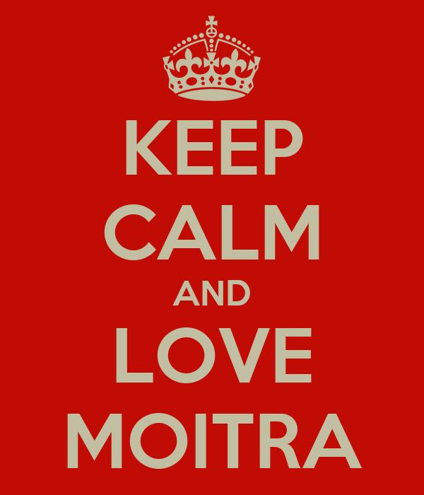 KEEP CALM AND LOVE MOITRA