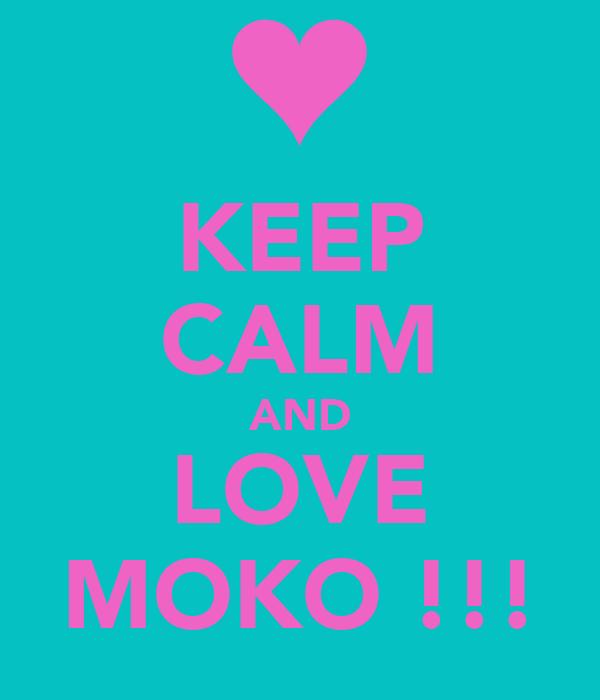 KEEP CALM AND LOVE MOKO !!!