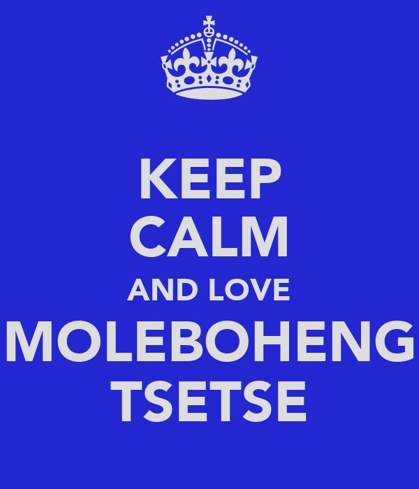KEEP CALM AND LOVE MOLEBOHENG TSETSE
