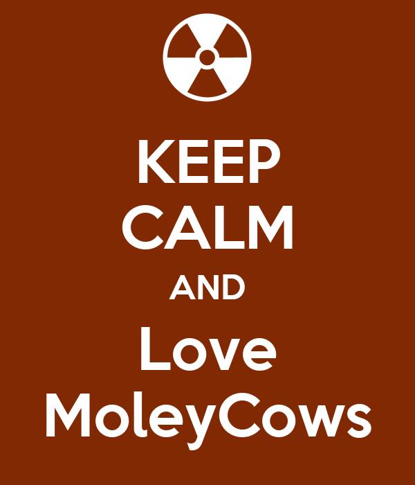 KEEP CALM AND Love MoleyCows