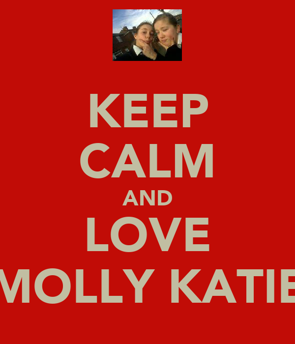 KEEP CALM AND LOVE MOLLY KATIE