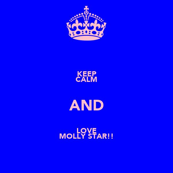 KEEP CALM AND LOVE MOLLY STAR!!