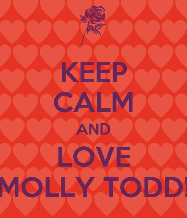 KEEP CALM AND LOVE MOLLY TODD!