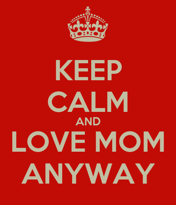 KEEP CALM AND LOVE MOM ANYWAY