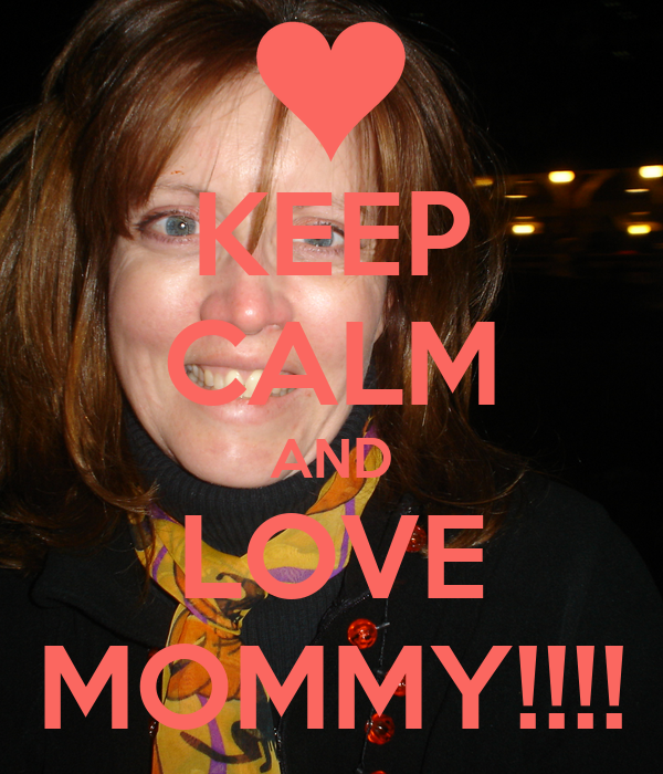 KEEP CALM AND LOVE MOMMY!!!!