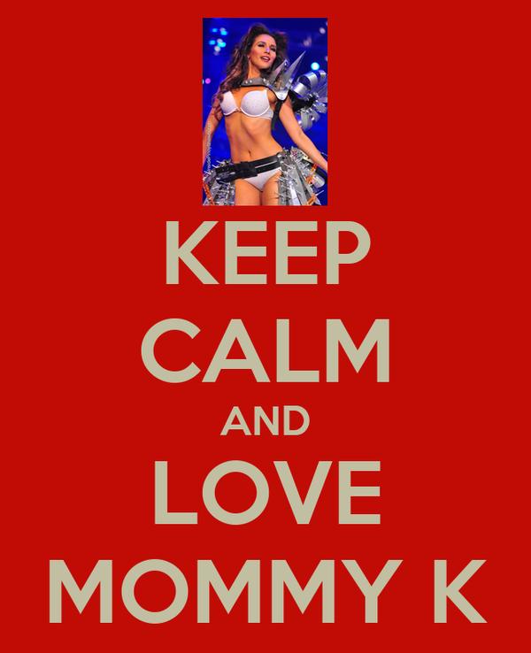 KEEP CALM AND LOVE MOMMY K