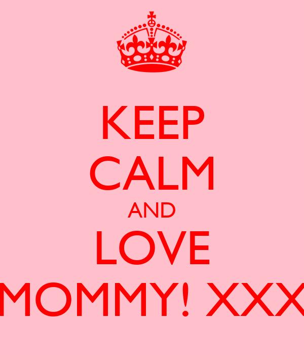 KEEP CALM AND LOVE MOMMY! XXX