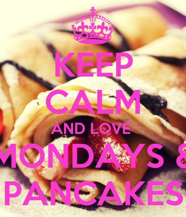 KEEP CALM AND LOVE  MONDAYS & PANCAKES