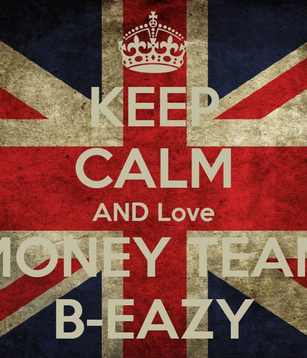 KEEP CALM AND Love MONEY TEAM B-EAZY