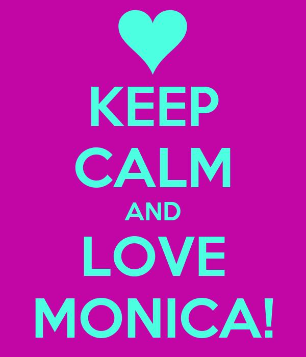 KEEP CALM AND LOVE MONICA!