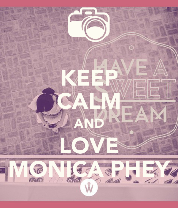 KEEP CALM AND LOVE MONICA PHEY