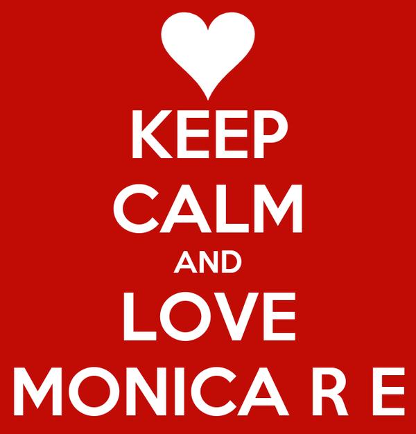 KEEP CALM AND LOVE MONICA R E