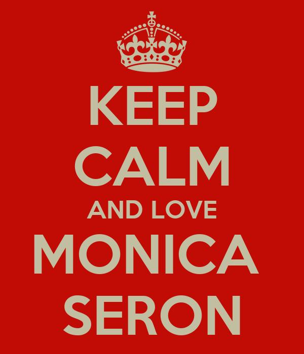 KEEP CALM AND LOVE MONICA  SERON