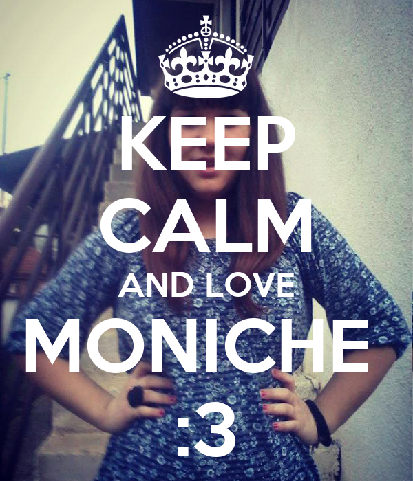KEEP CALM AND LOVE MONICHE  :3