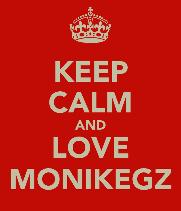 KEEP CALM AND LOVE MONIKEGZ