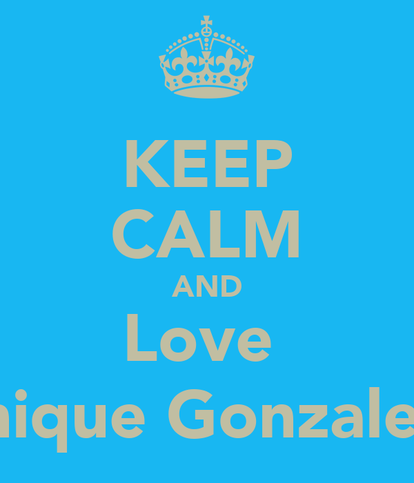 KEEP CALM AND Love  Monique Gonzalez ;D