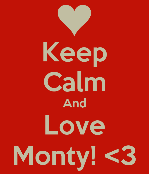 Keep Calm And Love Monty! <3