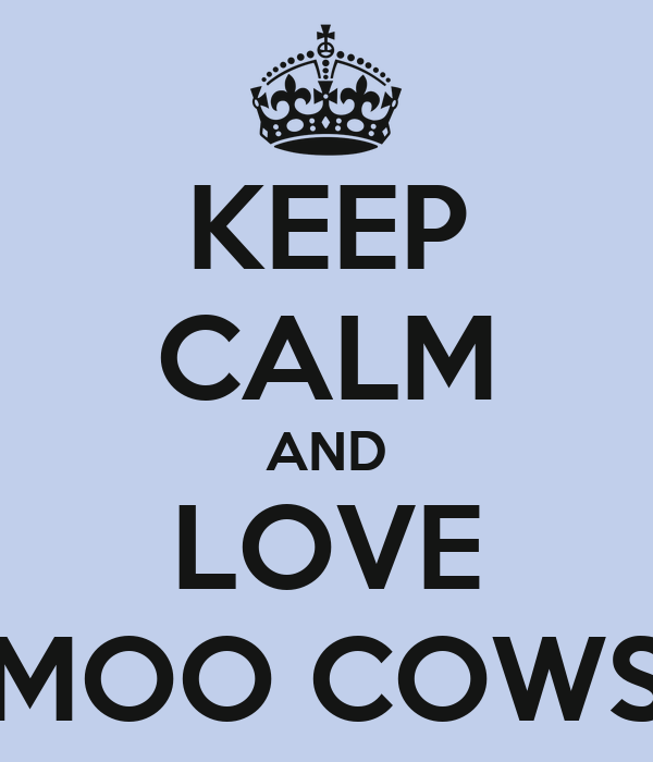 KEEP CALM AND LOVE MOO COWS