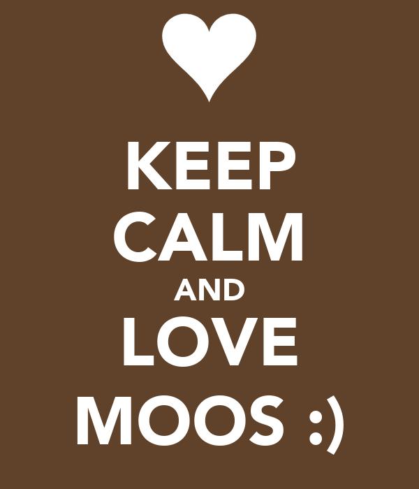 KEEP CALM AND LOVE MOOS :)