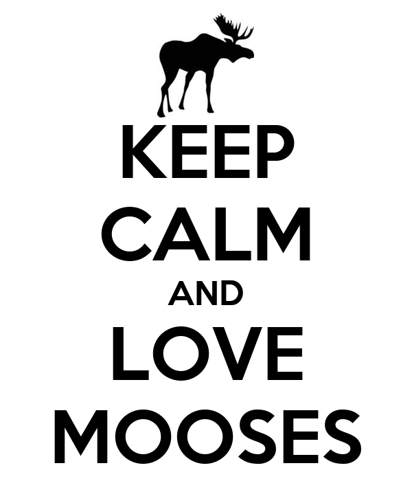 KEEP CALM AND LOVE MOOSES