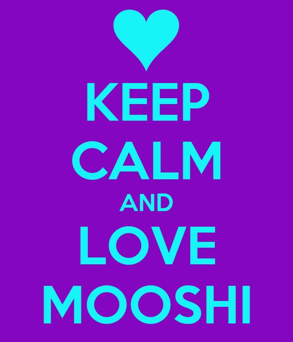 KEEP CALM AND LOVE MOOSHI