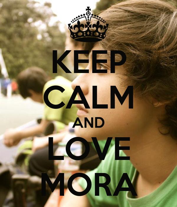 KEEP CALM AND LOVE MORA