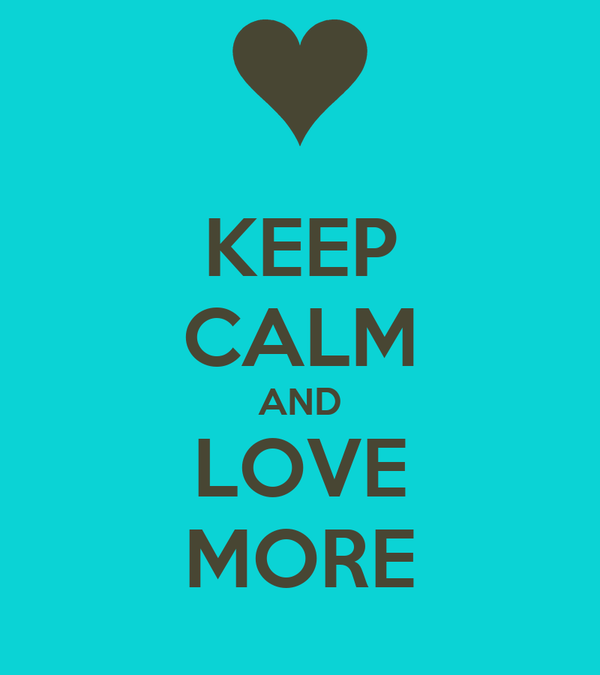 KEEP CALM AND LOVE MORE