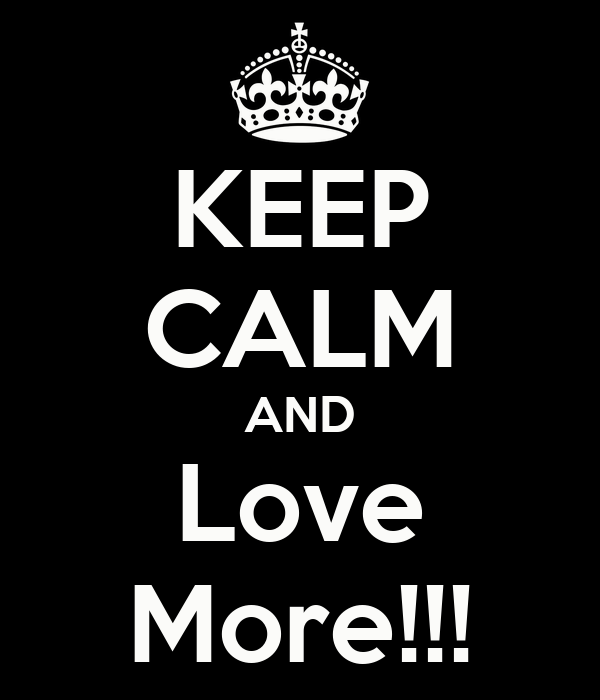 KEEP CALM AND Love More!!!