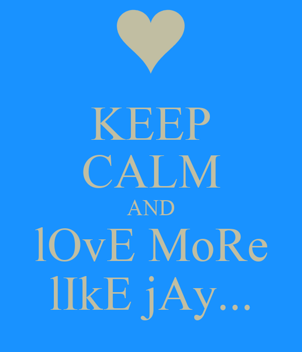 KEEP CALM AND lOvE MoRe lIkE jAy...