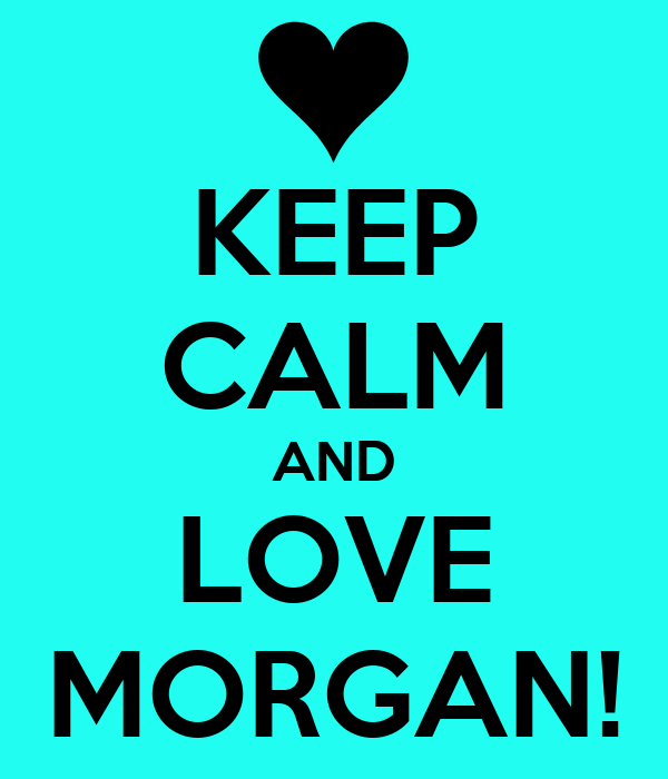 KEEP CALM AND LOVE MORGAN!