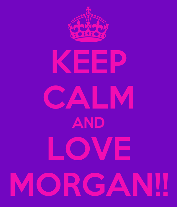 KEEP CALM AND LOVE MORGAN!!