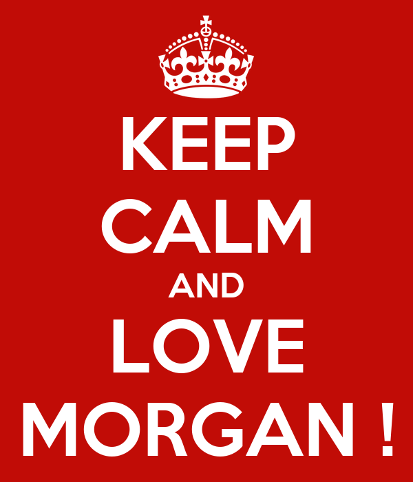 KEEP CALM AND LOVE MORGAN !