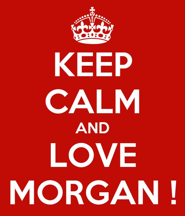 KEEP CALM AND LOVE MORGAN !