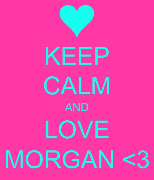 KEEP CALM AND LOVE MORGAN <3