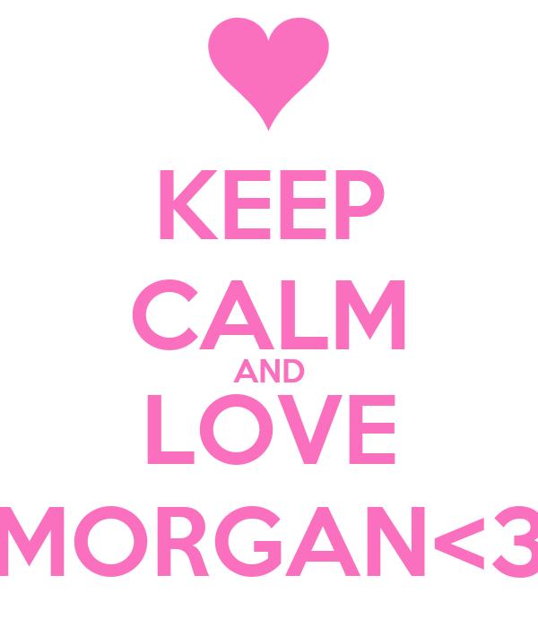 KEEP CALM AND LOVE MORGAN<3