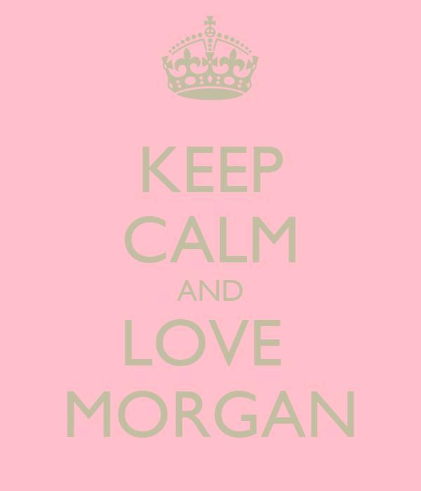 KEEP CALM AND LOVE  MORGAN