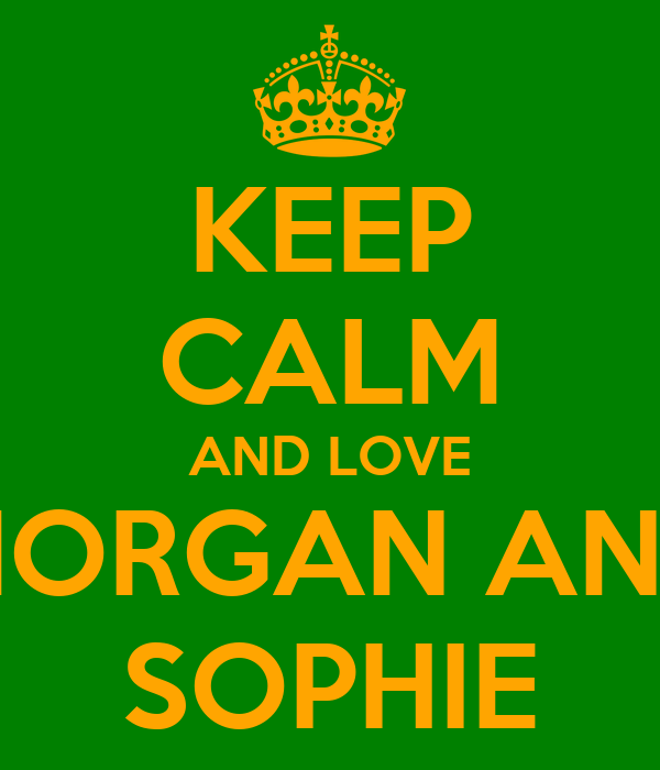 KEEP CALM AND LOVE MORGAN AND SOPHIE